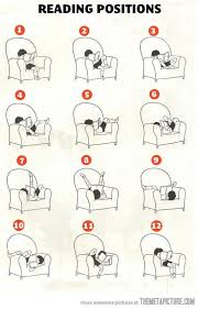 reading positions so true but don t forget the sitting on your knees or the sitting on just the arm of the chair or pletely dangling face first