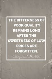 The Bitterness Of Poor Quality Remains Long After The Sweetness Of