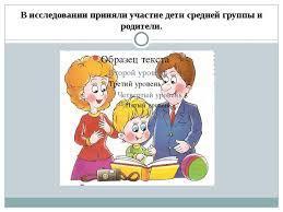 Презентация Особенности детско родительских отношений с детьми  В исследовании приняли участие дети средней группы и родители