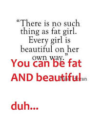 Fat And Beautiful Quotes Best Of There Is No Such Thing As Fat Girl Every Girl Is Beautiful On Her