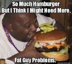 Meme Maker - So Much Hamburger But I Think I Might Need More. Fat ... via Relatably.com