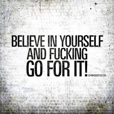 Believing In Yourself Quotes Believe in yourself and fucking go for it The WORLDS BEST Gym quotes 15