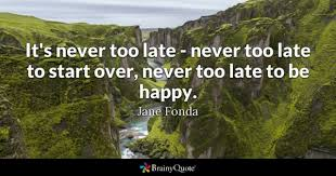 It's Never Too Late Quotes Fascinating Never Too Late Quotes BrainyQuote