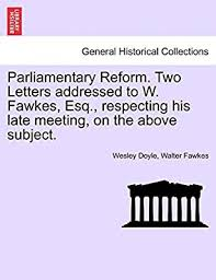 Parliamentary Reform. Two Letters Addressed to W. Fawkes, Esq., Respecting  His Late Meeting, on the Above Subject. by Doyle, Wesley, Fawkes, Walter -  Amazon.ae