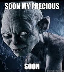 Soon My Precious soon - Misc - quickmeme via Relatably.com