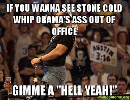 IF YOU WANNA SEE STONE COLD WHIP OBAMA'S ASS OUT OF OFFICE GIMME A ... via Relatably.com