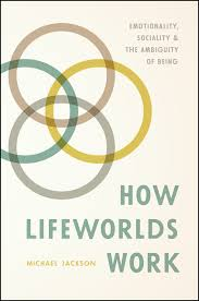 lifeworlds essays in existential anthropology jackson how lifeworlds work emotionality sociality and the ambiguity of being