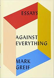 com against everything essays mark greif com against everything essays 9781101871157 mark greif books