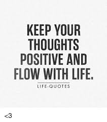 Loving Life Quotes Fascinating KEEP YOUR THOUGHTS POSITIVE AND FLOW WITH LIFE LIFE QUOTES
