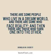 Dream World Quotes Best Of There Are Some People Who Live In A Dream World And There Douglas