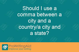 When Do I Use A Comma Should I Use A Comma Between A City And A Country A City And