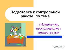 Презентация на тему Подготовка к контрольной работе по теме  1 Подготовка к контрольной работе по теме Изменения происходящие с веществами