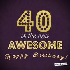 Life begins on your 40th birthday. 40 Ways To Wish Someone A Happy 40th Birthday Allwording Com