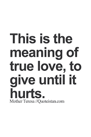 This Is The Meaning Of True Love To Give Until It Hurts Me Beauteous The Meaning Of Love Quotes