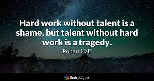 Quotes About Work Amazing Hard Work Without Talent Is A Shame But Talent Without Hard Work Is