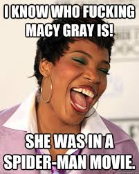 I KNOW WHO FUCKING MACY GRAY IS! SHE WAS IN A SPIDER-MAN MOVIE ... via Relatably.com