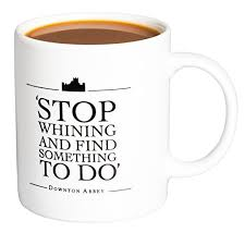 downton abbey stop whining and find something to do ceramic coffee mug