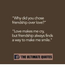 Quotes About Friendship Over Why Did You Chose Friendship Over Love Love Makes Me C but 5
