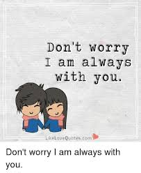 Love Quotescom Beauteous Don't Worry I Am Always With You Like Love Quotescom Don't Worry I