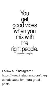 You Good Vibes When You Mix With The Right People Via Quotes New Good Vibes Quotes