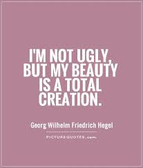 Beauty And Ugly Quotes Best of I'm Not Ugly But My Beauty Is A Total Creation Picture Quotes