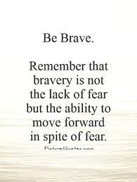 Brave Quotes New Be Brave Remember That Bravery Is Not The Lack Of Fear But The
