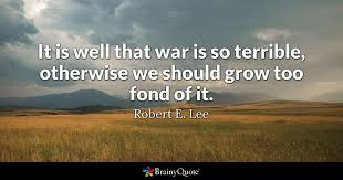 Quotes On War Awesome It Is Well That War Is So Terrible Otherwise We Should Grow Too