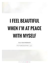 I Feel Beautiful Quotes Best of I Feel Beautiful When I'm At Peace With Myself Picture Quotes