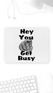 Hey You Get Busy Mouse Pad