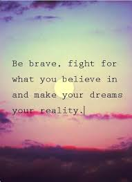 Dreaming Is Believing Quotes Best of Be Brave Fight For What You Believe In And Make Your Dreams Your