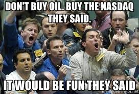 Log in or create a free account to get started. Don T Buy Oil Buy The Nasdaq They Said It Would Be Fun They Said Crazy Stock Market Meme Generator