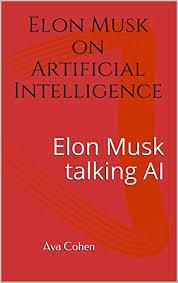 Amazon.com: Elon Musk on Artificial Intelligence: Elon Musk talking AI  eBook: Cohen, Ava: Kindle Store