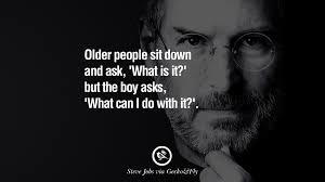 memorable quotes by steven paul steve jobs for creative designers older people sit down and ask what is it but the boy asks what can i do it