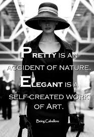 Pretty Is An Accident Of Nature Elegant Is A Self Created Work Of