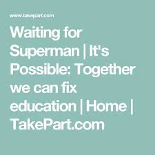 best waiting for superman documentary ideas  waiting for superman it s possible together we can fix education home takepart
