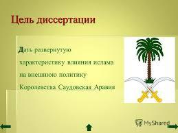 Презентация на тему Исламский фактор во внешней политике  4 Цель диссертации Д ать развернутую характеристику влияния ислама на внешнюю политику Королевства Саудовская Аравия