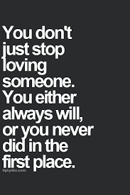 You Don't Just Stop Loving Someone You Either Always Will Or You Gorgeous Quotes About Loving Someone Who Doesnt Love You Anymore