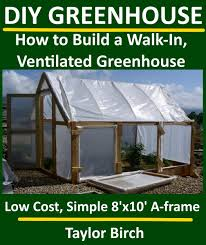 get ations diy greenhouse how to build a walk in ventilated greenhouse using wood