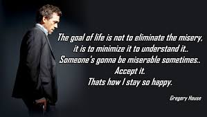 House Quotes Magnificent The Goal In Life Is Not Eliminate The Misery Gregory House A