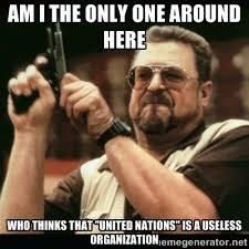"Am I the only one around here who thinks that ""United Nations"" is ... via Relatably.com"