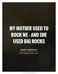 Rock Quotes Unique My Mother Used To Rock Me And She Used Big Rocks Picture Quotes