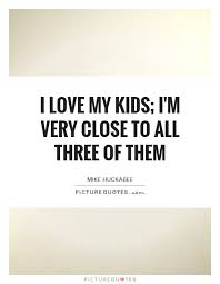 I Love My Kids Quotes Cool I Love My Kids I'm Very Close To All Three Of Them Picture Quotes