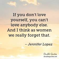 Loving Yourself As A Woman Quotes Best of If You Don't Love Yourself You Can't Love Anybody Else And I Think