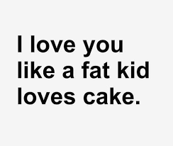 I Love You Like Quotes Impressive I Love You Like A Fat Kid Loves Cake Love Quotes IMG