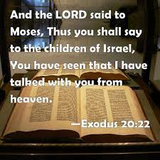 Exodus 20:22 And the LORD said to Moses, Thus you shall say to the children  of Israel, You have seen that I have talked with you from heaven.