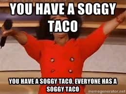 You have a soggy Taco You Have a soggy Taco, Everyone Has a soggy ... via Relatably.com