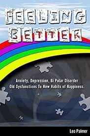 Feeling Better: Anxiety, Depression, Bipolar Disorder. Old Dysfunctions to  New Habits of Happiness. - Kindle edition by Palmer, Leo. Health, Fitness &  Dieting Kindle eBooks @ Amazon.com.