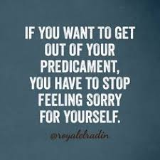 Quotes On Feeling Sorry For Yourself Best Of IF YOU WANT TO GET OUT OF YOUR PREDICAMENT YOU HAVE TO STOP FEELING