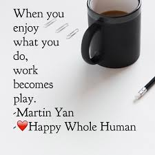 play all day happy whole human when you enjoy what you do work becomes play