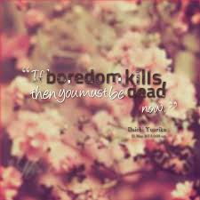 "Dead Beautiful Quotes Best of If Boredom Kills Then You Must Be Dead Now "" Daichi Yuurika"